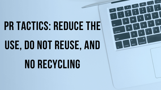 PR Tactics: Reduce the Use, Do Not Reuse, and No Recycling